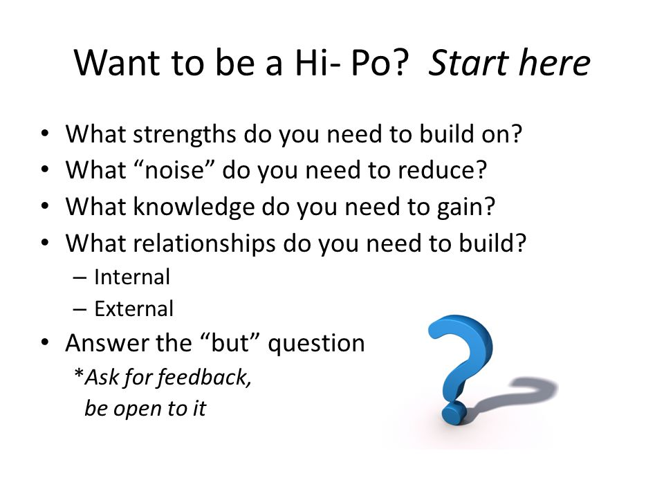 "Want to be a Hi- Po? Start here What strengths do you need to build on? What ""noise"" do you need to reduce? What knowledge do you need to gain? What r"