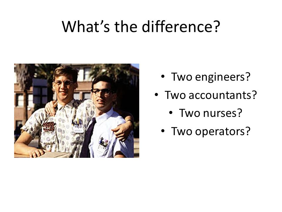 What's the difference? Two engineers? Two accountants? Two nurses? Two operators?