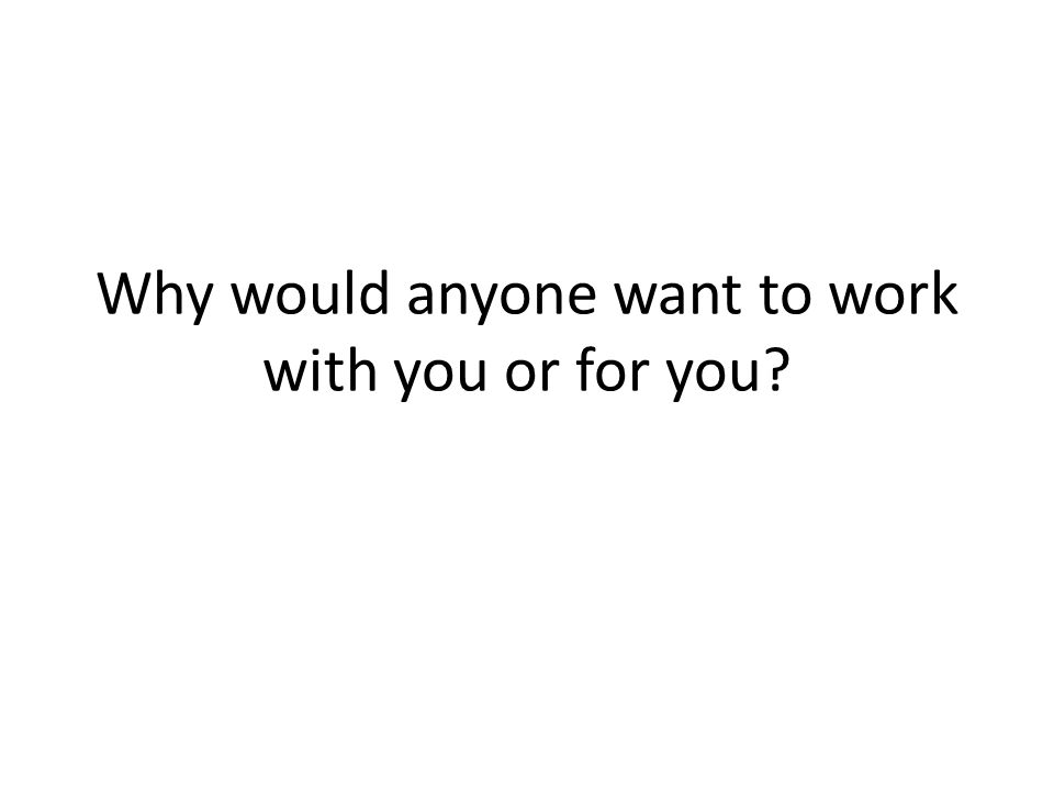 Why would anyone want to work with you or for you?