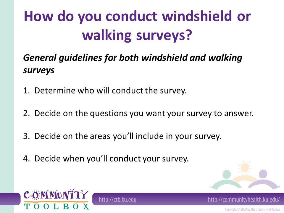 General guidelines for both windshield and walking surveys 1. Determine who will conduct the survey. 2. Decide on the questions you want your survey t
