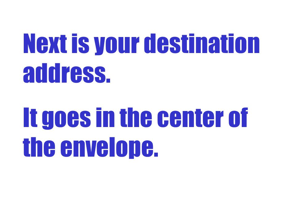 Next is your destination address. It goes in the center of the envelope.