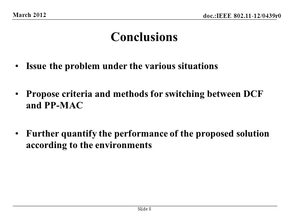doc.:IEEE /0439r0 March 2012 Conclusions Issue the problem under the various situations Propose criteria and methods for switching between DCF and PP-MAC Further quantify the performance of the proposed solution according to the environments Slide 8