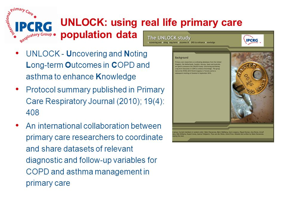 UNLOCK: using real life primary care population data UNLOCK - Uncovering and Noting Long-term Outcomes in COPD and asthma to enhance Knowledge Protocol summary published in Primary Care Respiratory Journal (2010); 19(4): 408 An international collaboration between primary care researchers to coordinate and share datasets of relevant diagnostic and follow-up variables for COPD and asthma management in primary care