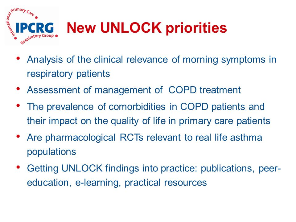 New UNLOCK priorities Analysis of the clinical relevance of morning symptoms in respiratory patients Assessment of management of COPD treatment The prevalence of comorbidities in COPD patients and their impact on the quality of life in primary care patients Are pharmacological RCTs relevant to real life asthma populations Getting UNLOCK findings into practice: publications, peer- education, e-learning, practical resources