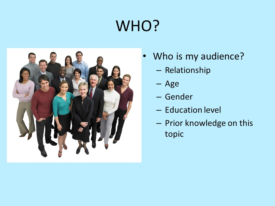 WHO? Who is my audience? – Relationship – Age – Gender – Education level – Prior knowledge on this topic