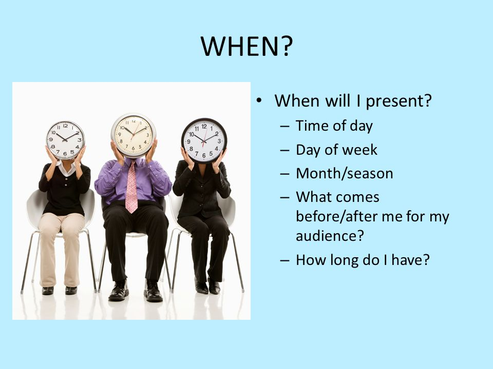 WHEN? When will I present? – Time of day – Day of week – Month/season – What comes before/after me for my audience? – How long do I have?
