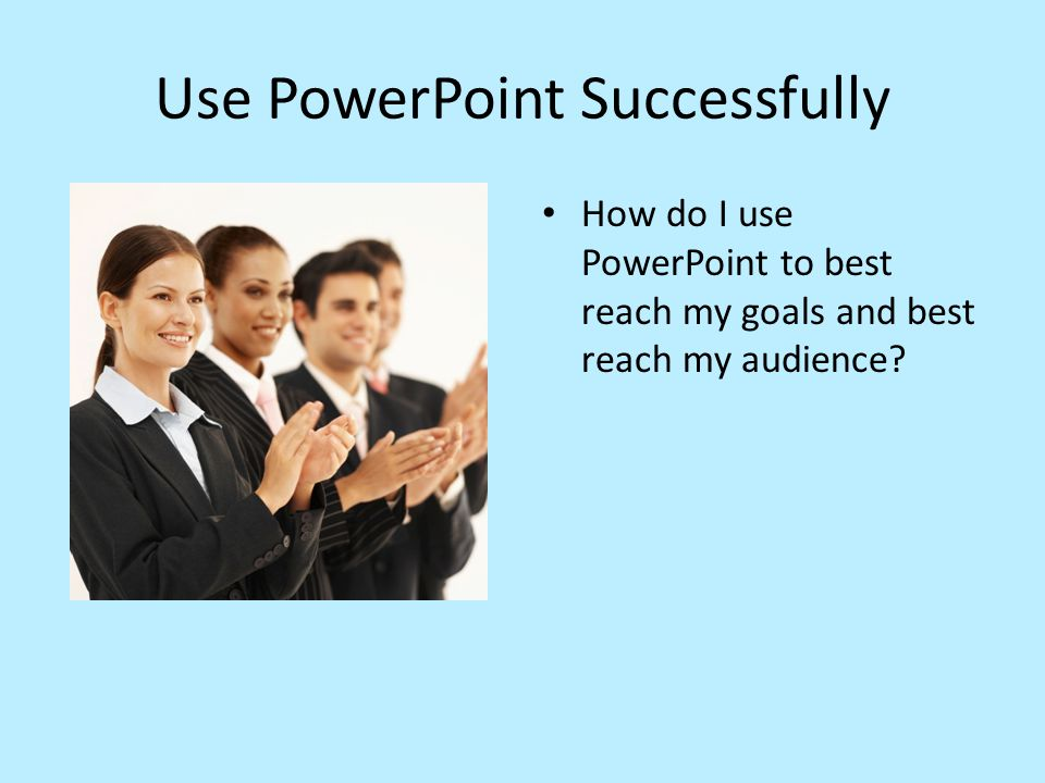 Use PowerPoint Successfully How do I use PowerPoint to best reach my goals and best reach my audience?