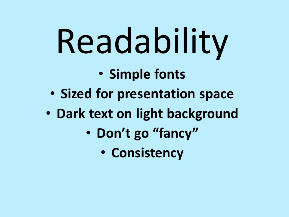 "Readability Simple fonts Sized for presentation space Dark text on light background Don't go ""fancy"" Consistency"