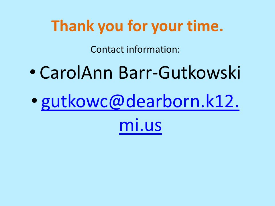 Thank you for your time. Contact information: CarolAnn Barr-Gutkowski gutkowc@dearborn.k12. mi.us gutkowc@dearborn.k12. mi.us