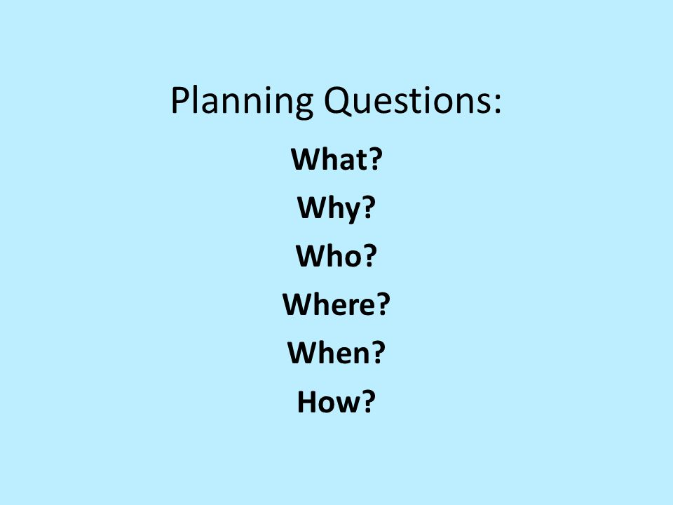 Planning Questions: What? Why? Who? Where? When? How?