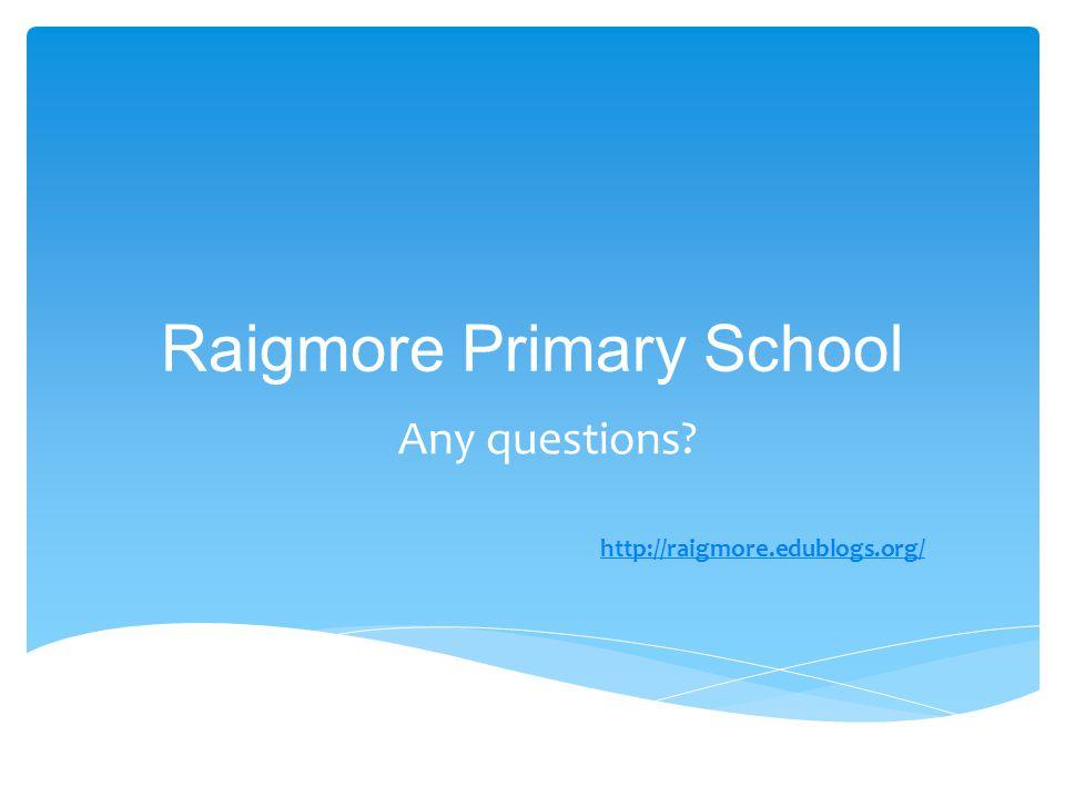 Raigmore Primary School Any questions? http://raigmore.edublogs.org/