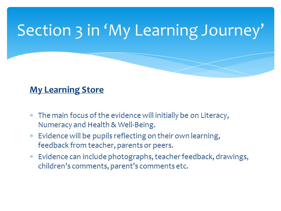 My Learning Store  The main focus of the evidence will initially be on Literacy, Numeracy and Health & Well-Being.