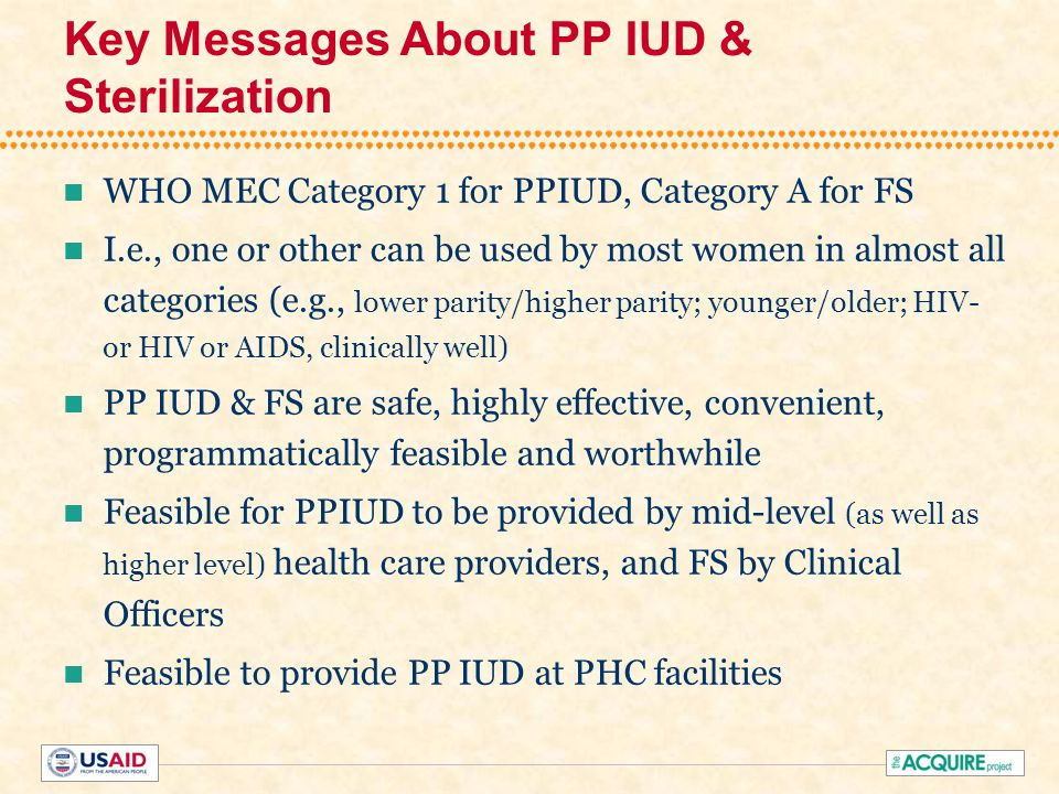 Key Messages About PP IUD & Sterilization WHO MEC Category 1 for PPIUD, Category A for FS I.e., one or other can be used by most women in almost all categories (e.g., lower parity/higher parity; younger/older; HIV- or HIV or AIDS, clinically well) PP IUD & FS are safe, highly effective, convenient, programmatically feasible and worthwhile Feasible for PPIUD to be provided by mid-level (as well as higher level) health care providers, and FS by Clinical Officers Feasible to provide PP IUD at PHC facilities