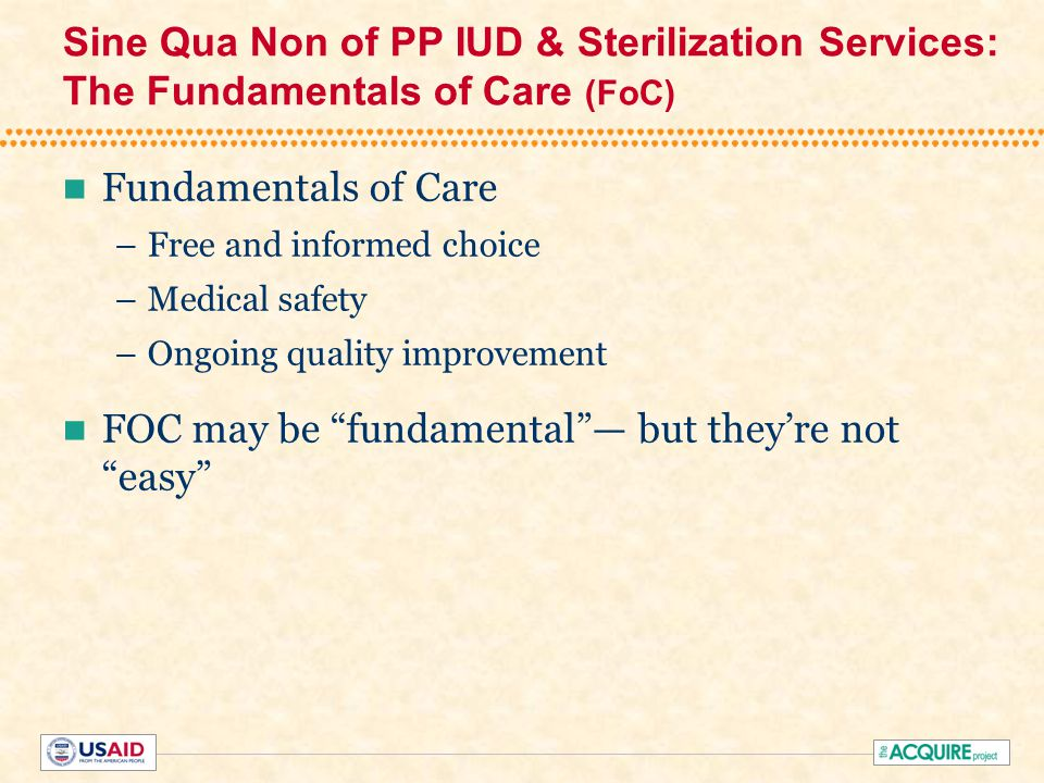 Sine Qua Non of PP IUD & Sterilization Services: The Fundamentals of Care (FoC) Fundamentals of Care –Free and informed choice –Medical safety –Ongoing quality improvement FOC may be fundamental — but they're not easy