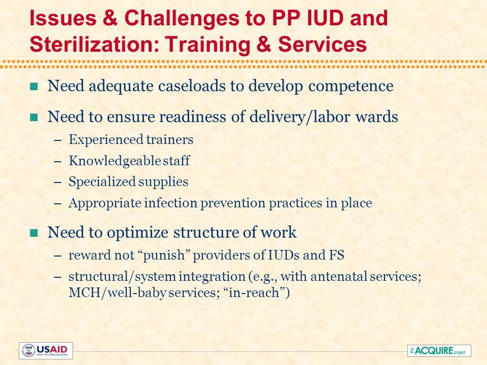 Issues & Challenges to PP IUD and Sterilization: Training & Services Need adequate caseloads to develop competence Need to ensure readiness of delivery/labor wards –Experienced trainers –Knowledgeable staff –Specialized supplies –Appropriate infection prevention practices in place Need to optimize structure of work –reward not punish providers of IUDs and FS –structural/system integration (e.g., with antenatal services; MCH/well-baby services; in-reach )