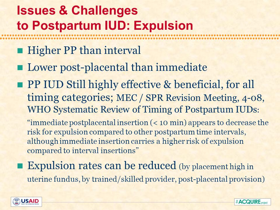 Issues & Challenges to Postpartum IUD: Expulsion Higher PP than interval Lower post-placental than immediate PP IUD Still highly effective & beneficial, for all timing categories; MEC / SPR Revision Meeting, 4-08, WHO Systematic Review of Timing of Postpartum IUDs : immediate postplacental insertion (< 10 min) appears to decrease the risk for expulsion compared to other postpartum time intervals, although immediate insertion carries a higher risk of expulsion compared to interval insertions Expulsion rates can be reduced (by placement high in uterine fundus, by trained/skilled provider, post-placental provision)