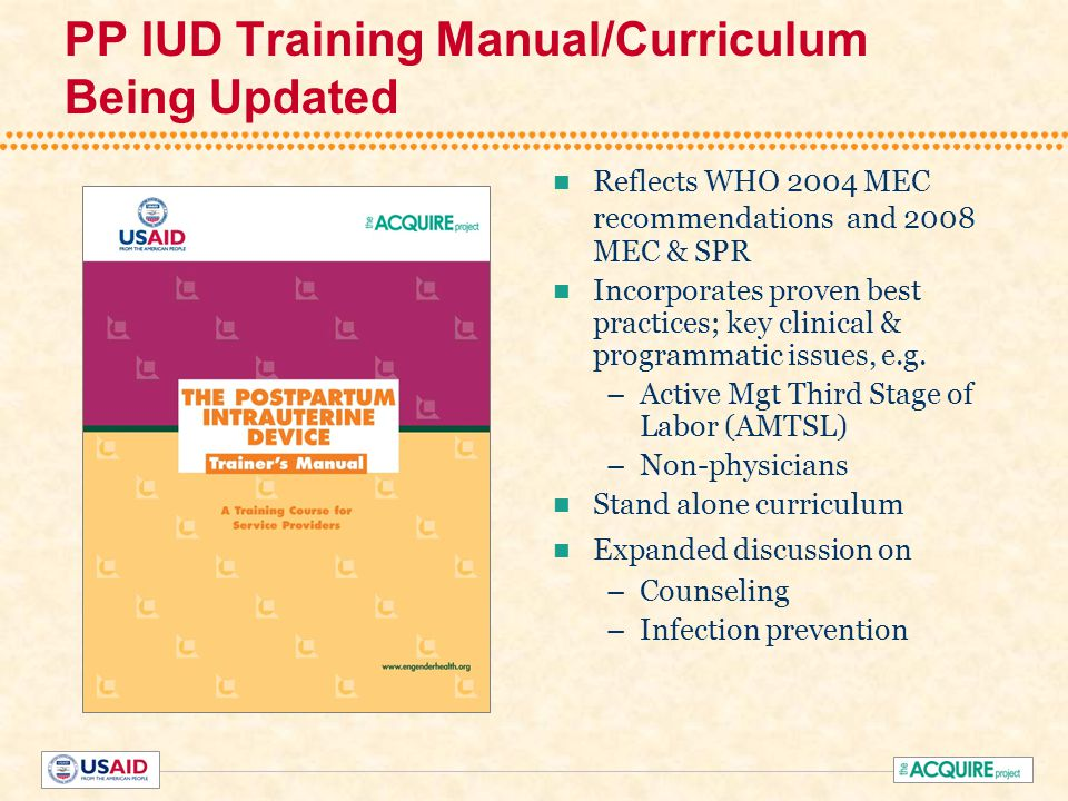 PP IUD Training Manual/Curriculum Being Updated Reflects WHO 2004 MEC recommendations and 2008 MEC & SPR Incorporates proven best practices; key clinical & programmatic issues, e.g.