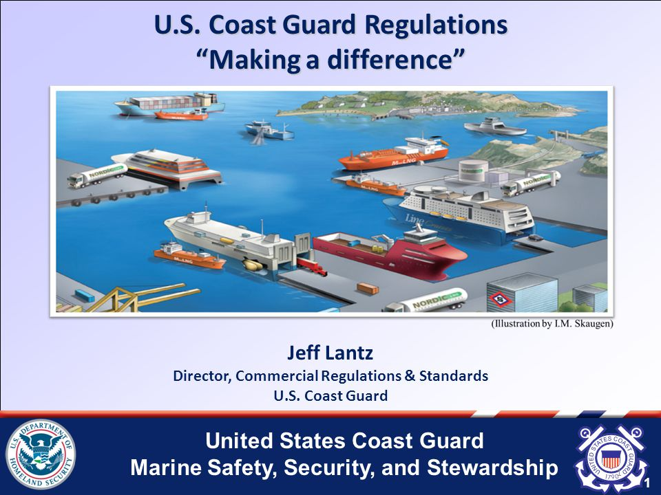 "United States Coast Guard Marine Safety, Security, and Stewardship 1 U.S. Coast Guard Regulations ""Making a difference"" 1 Jeff Lantz Director, Commerc"