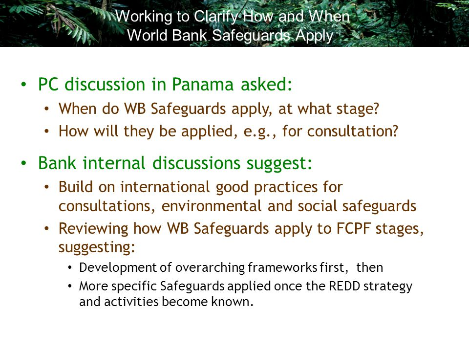 PC discussion in Panama asked: When do WB Safeguards apply, at what stage? How will they be applied, e.g., for consultation? Bank internal discussions