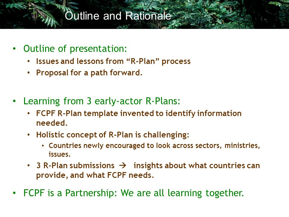 "Outline of presentation: Issues and lessons from ""R-Plan"" process Proposal for a path forward. Learning from 3 early-actor R-Plans: FCPF R-Plan templa"