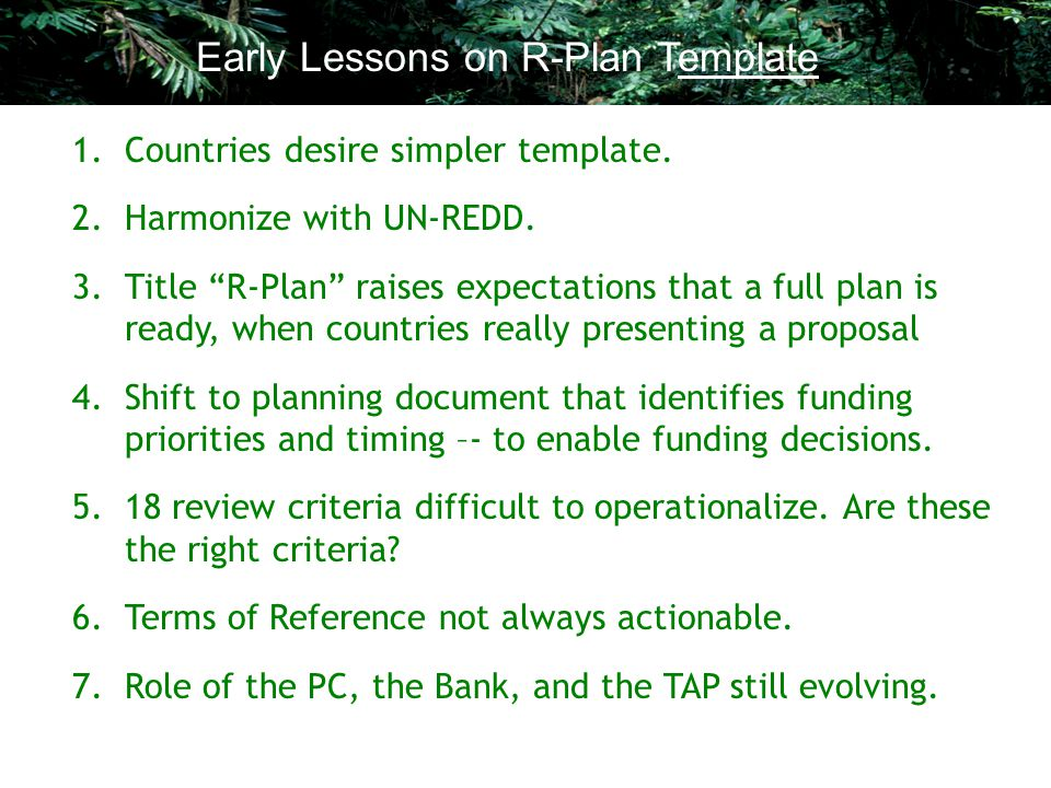 "1.Countries desire simpler template. 2.Harmonize with UN-REDD. 3.Title ""R-Plan"" raises expectations that a full plan is ready, when countries really p"