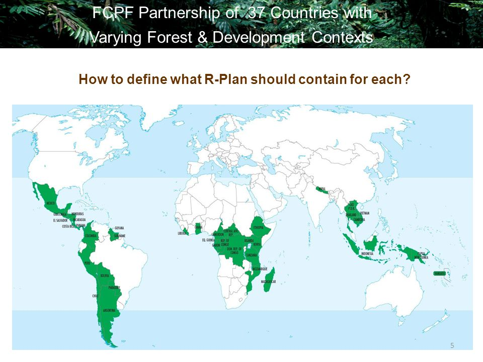 5 FCPF Partnership of 37 Countries with Varying Forest & Development Contexts How to define what R-Plan should contain for each?