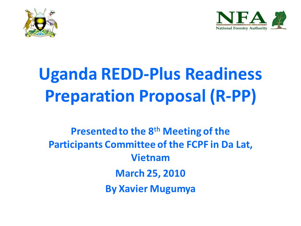 Uganda REDD-Plus Readiness Preparation Proposal (R-PP) Presented to the 8 th Meeting of the Participants Committee of the FCPF in Da Lat, Vietnam March 25, 2010 By Xavier Mugumya