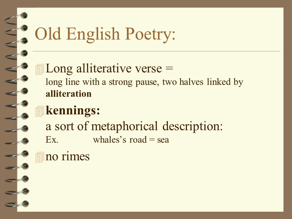 Old English Poetry:  Long alliterative verse = long line with a strong pause, two halves linked by alliteration  kennings: a sort of metaphorical description: Ex.whales's road = sea  no rimes
