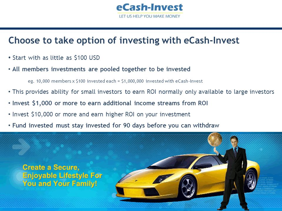 Choose to take option of investing with eCash-Invest Start with as little as $100 USD All members investments are pooled together to be invested eg. 1