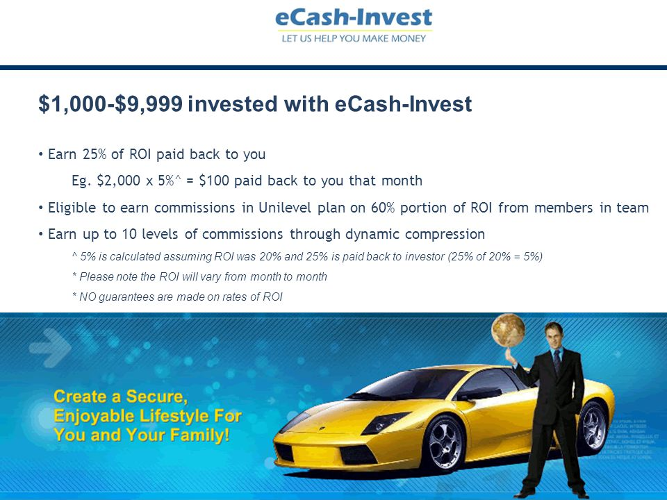$1,000-$9,999 invested with eCash-Invest Earn 25% of ROI paid back to you Eg. $2,000 x 5%^ = $100 paid back to you that month Eligible to earn commiss
