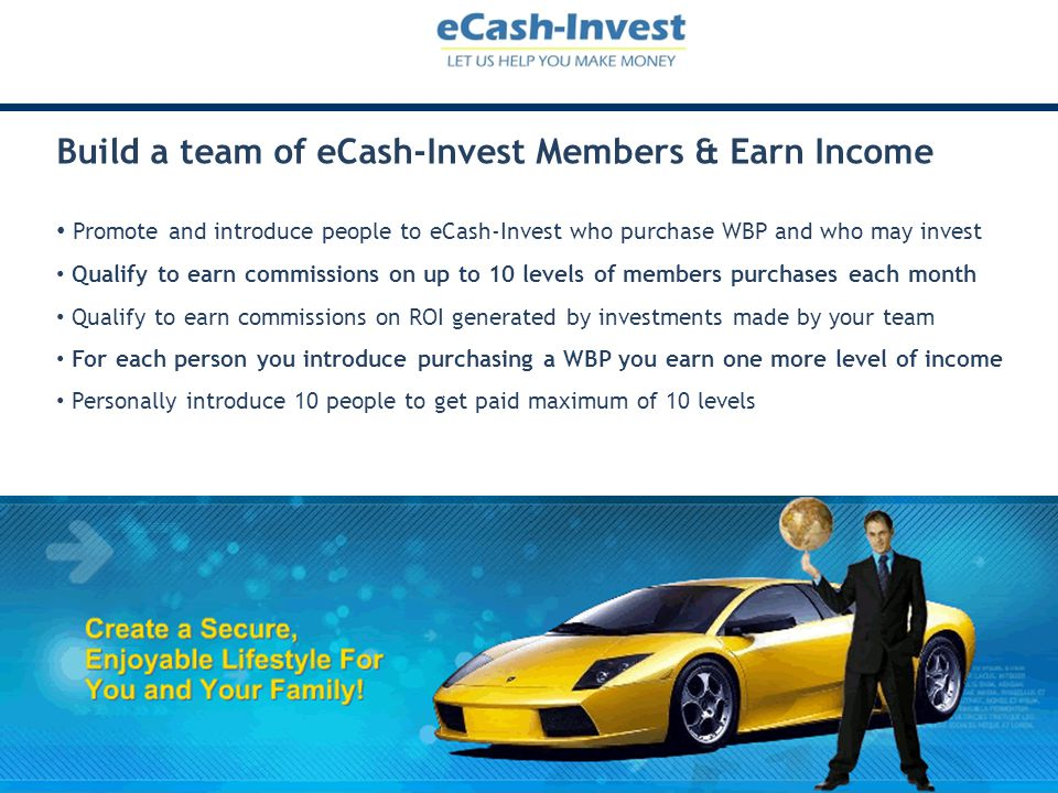 Build a team of eCash-Invest Members & Earn Income Promote and introduce people to eCash-Invest who purchase WBP and who may invest Qualify to earn co