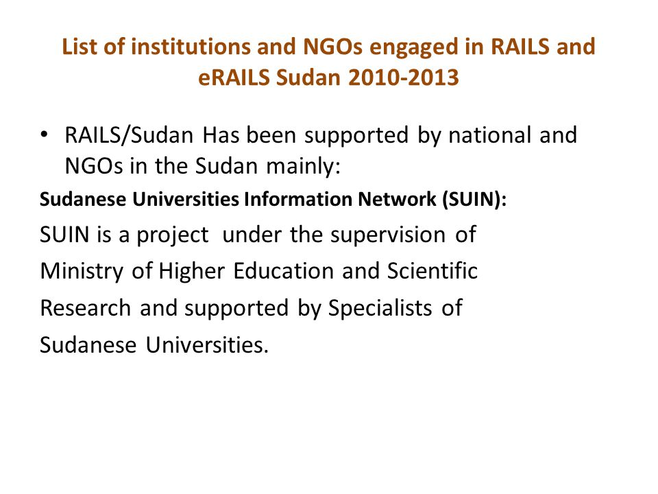 RAILS/Sudan Has been supported by national and NGOs in the Sudan mainly: Sudanese Universities Information Network (SUIN): SUIN is a project under the supervision of Ministry of Higher Education and Scientific Research and supported by Specialists of Sudanese Universities.