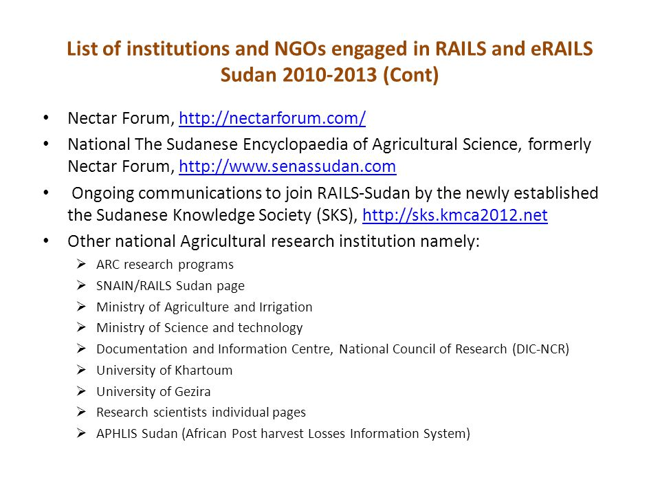 List of institutions and NGOs engaged in RAILS and eRAILS Sudan 2010-2013 (Cont) Nectar Forum, http://nectarforum.com/http://nectarforum.com/ National The Sudanese Encyclopaedia of Agricultural Science, formerly Nectar Forum, http://www.senassudan.comhttp://www.senassudan.com Ongoing communications to join RAILS-Sudan by the newly established the Sudanese Knowledge Society (SKS), http://sks.kmca2012.nethttp://sks.kmca2012.net Other national Agricultural research institution namely:  ARC research programs  SNAIN/RAILS Sudan page  Ministry of Agriculture and Irrigation  Ministry of Science and technology  Documentation and Information Centre, National Council of Research (DIC-NCR)  University of Khartoum  University of Gezira  Research scientists individual pages  APHLIS Sudan (African Post harvest Losses Information System)