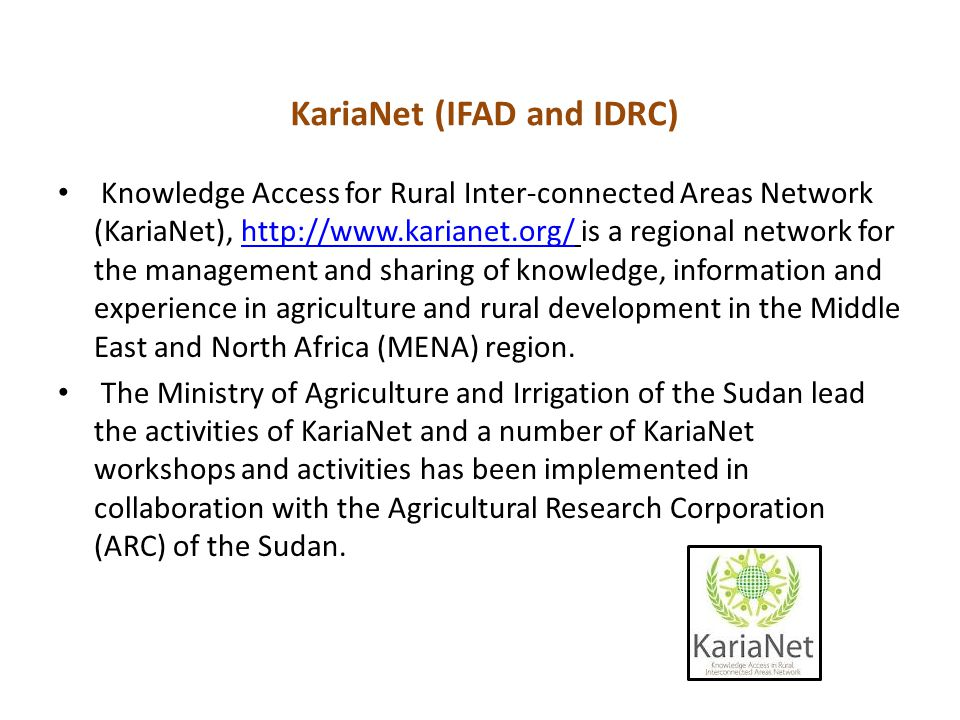 KariaNet (IFAD and IDRC) Knowledge Access for Rural Inter-connected Areas Network (KariaNet), http://www.karianet.org/ is a regional network for the management and sharing of knowledge, information and experience in agriculture and rural development in the Middle East and North Africa (MENA) region.http://www.karianet.org/ The Ministry of Agriculture and Irrigation of the Sudan lead the activities of KariaNet and a number of KariaNet workshops and activities has been implemented in collaboration with the Agricultural Research Corporation (ARC) of the Sudan.