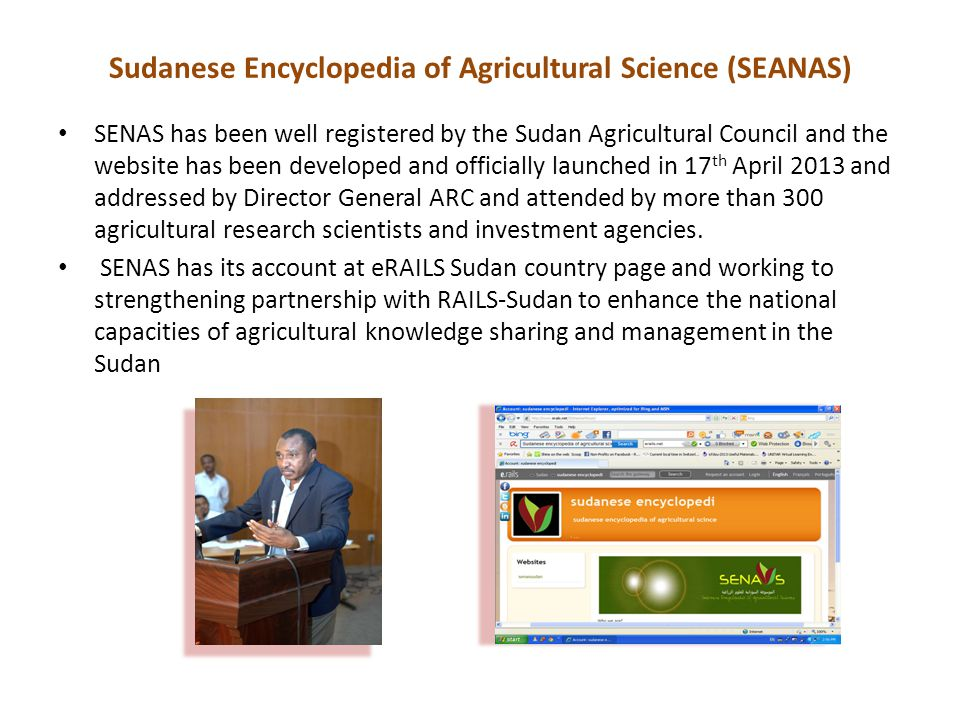 Sudanese Encyclopedia of Agricultural Science (SEANAS) SENAS has been well registered by the Sudan Agricultural Council and the website has been developed and officially launched in 17 th April 2013 and addressed by Director General ARC and attended by more than 300 agricultural research scientists and investment agencies.