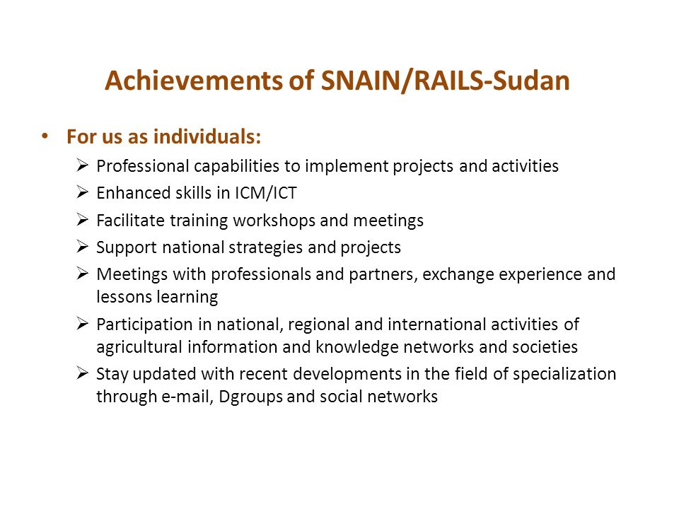 Achievements of SNAIN/RAILS-Sudan For us as individuals:  Professional capabilities to implement projects and activities  Enhanced skills in ICM/ICT  Facilitate training workshops and meetings  Support national strategies and projects  Meetings with professionals and partners, exchange experience and lessons learning  Participation in national, regional and international activities of agricultural information and knowledge networks and societies  Stay updated with recent developments in the field of specialization through e-mail, Dgroups and social networks