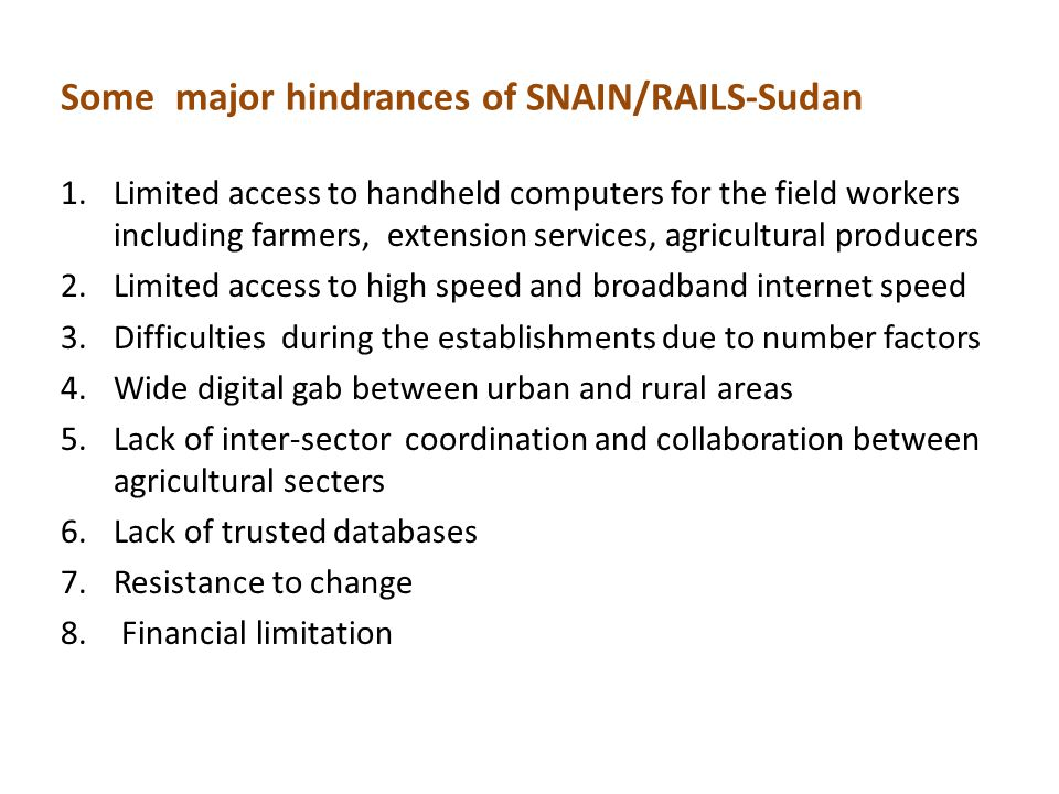 Some major hindrances of SNAIN/RAILS-Sudan 1.Limited access to handheld computers for the field workers including farmers, extension services, agricultural producers 2.Limited access to high speed and broadband internet speed 3.Difficulties during the establishments due to number factors 4.Wide digital gab between urban and rural areas 5.Lack of inter-sector coordination and collaboration between agricultural secters 6.Lack of trusted databases 7.Resistance to change 8.