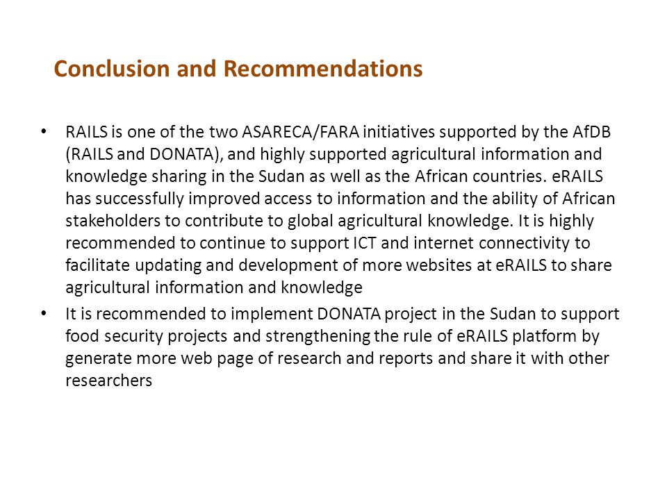Conclusion and Recommendations RAILS is one of the two ASARECA/FARA initiatives supported by the AfDB (RAILS and DONATA), and highly supported agricultural information and knowledge sharing in the Sudan as well as the African countries.