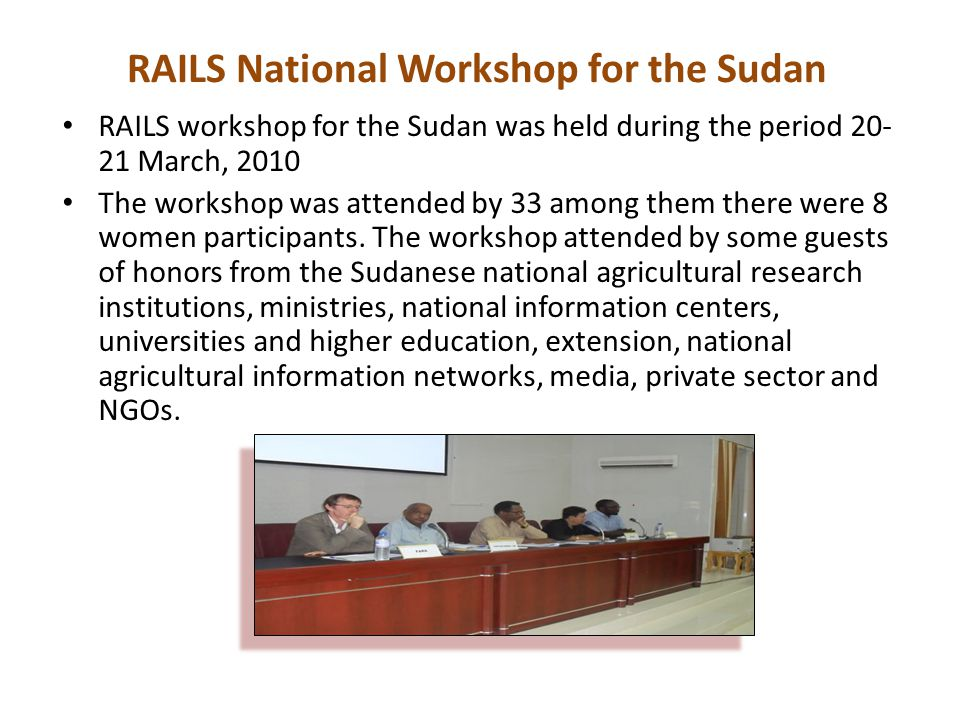 RAILS workshop for the Sudan was held during the period 20- 21 March, 2010 The workshop was attended by 33 among them there were 8 women participants.