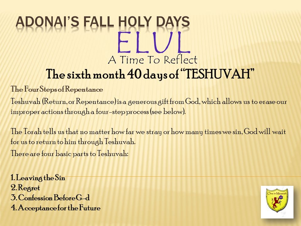 The sixth month 40 days of TESHUVAH The Four Steps of Repentance Teshuvah (Return, or Repentance) is a generous gift from God, which allows us to erase our improper actions through a four-step process (see below).