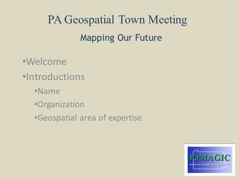PA Geospatial Town Meeting Mapping Our Future Welcome Introductions Name Organization Geospatial area of expertise