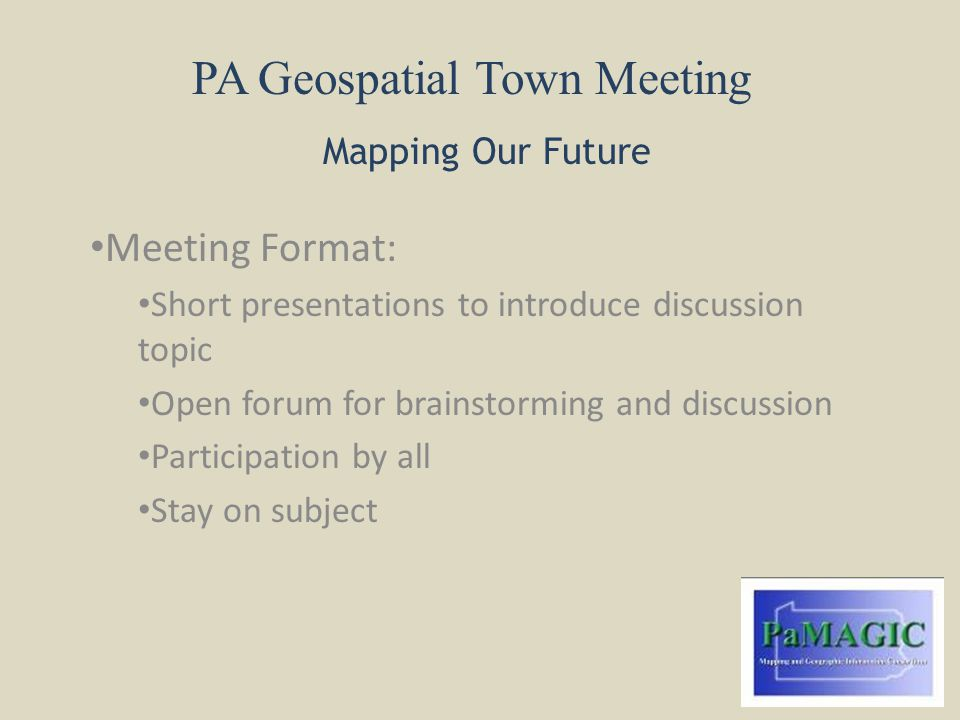 PA Geospatial Town Meeting Mapping Our Future Meeting Format: Short presentations to introduce discussion topic Open forum for brainstorming and discussion Participation by all Stay on subject
