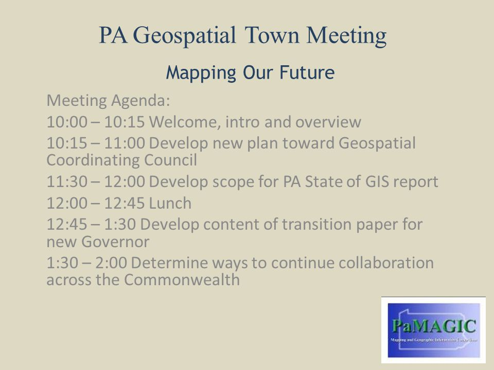 PA Geospatial Town Meeting Mapping Our Future Meeting Agenda: 10:00 – 10:15 Welcome, intro and overview 10:15 – 11:00 Develop new plan toward Geospatial Coordinating Council 11:30 – 12:00 Develop scope for PA State of GIS report 12:00 – 12:45 Lunch 12:45 – 1:30 Develop content of transition paper for new Governor 1:30 – 2:00 Determine ways to continue collaboration across the Commonwealth