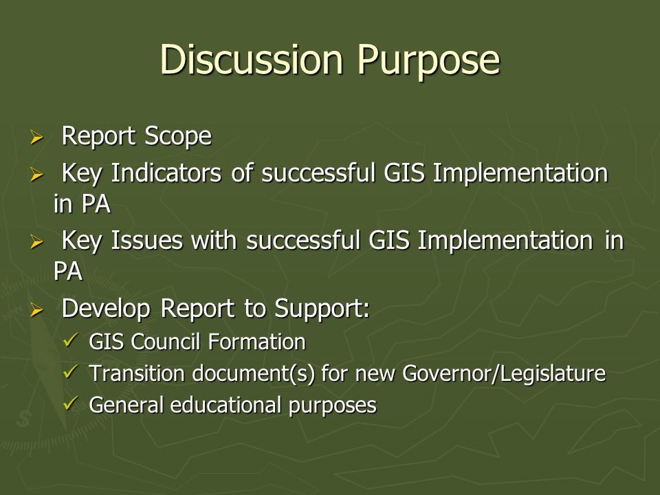Discussion Purpose  Report Scope  Key Indicators of successful GIS Implementation in PA  Key Issues with successful GIS Implementation in PA  Develop Report to Support: GIS Council Formation GIS Council Formation Transition document(s) for new Governor/Legislature Transition document(s) for new Governor/Legislature General educational purposes General educational purposes