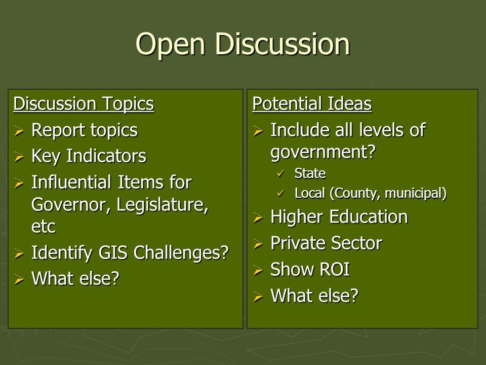 Open Discussion Discussion Topics  Report topics  Key Indicators  Influential Items for Governor, Legislature, etc  Identify GIS Challenges.