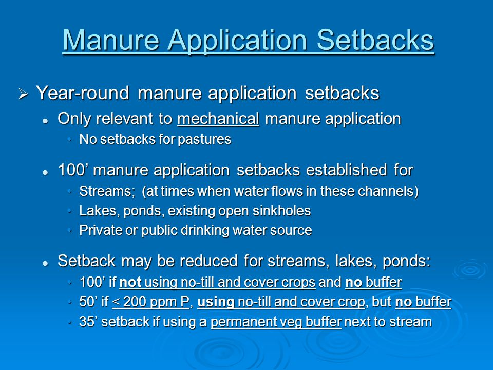 Manure Application Setbacks  Year-round manure application setbacks Only relevant to mechanical manure application Only relevant to mechanical manure application No setbacks for pasturesNo setbacks for pastures 100' manure application setbacks established for 100' manure application setbacks established for Streams; (at times when water flows in these channels)Streams; (at times when water flows in these channels) Lakes, ponds, existing open sinkholesLakes, ponds, existing open sinkholes Private or public drinking water sourcePrivate or public drinking water source Setback may be reduced for streams, lakes, ponds: Setback may be reduced for streams, lakes, ponds: 100' if not using no-till and cover crops and no buffer100' if not using no-till and cover crops and no buffer 50' if < 200 ppm P, using no-till and cover crop, but no buffer50' if < 200 ppm P, using no-till and cover crop, but no buffer 35' setback if using a permanent veg buffer next to stream35' setback if using a permanent veg buffer next to stream