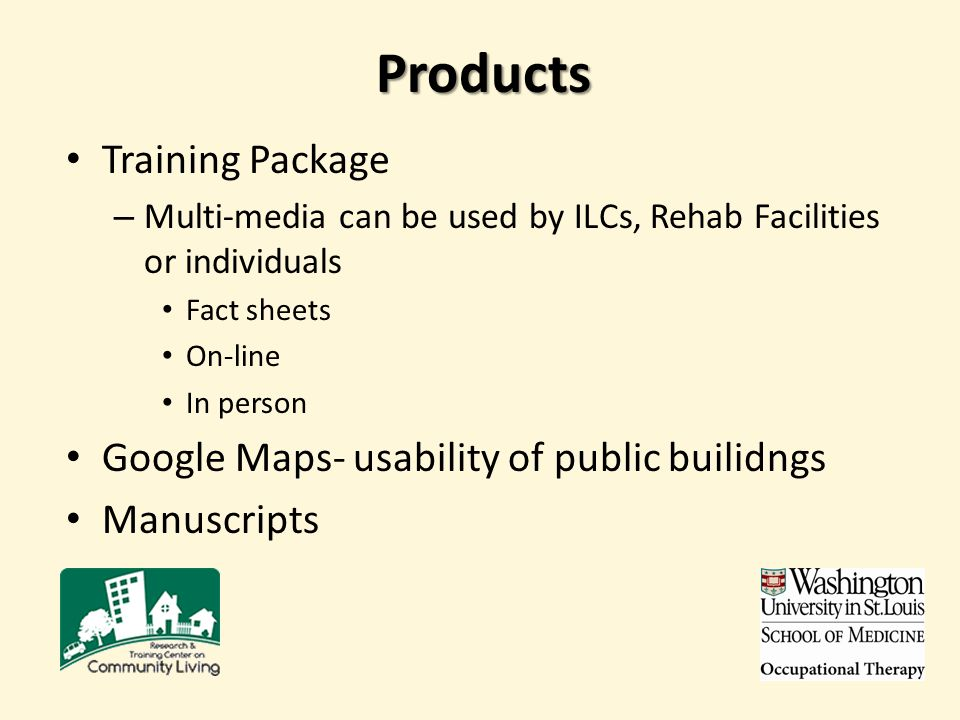 Products Training Package – Multi-media can be used by ILCs, Rehab Facilities or individuals Fact sheets On-line In person Google Maps- usability of public builidngs Manuscripts