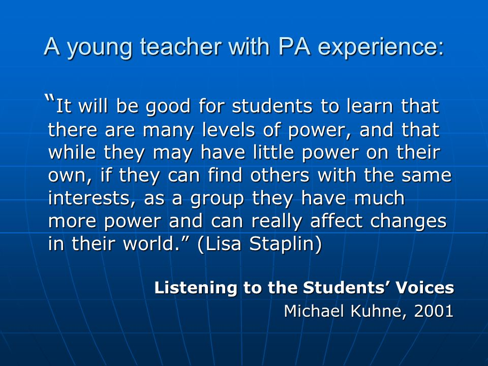A young teacher with PA experience: It will be good for students to learn that there are many levels of power, and that while they may have little power on their own, if they can find others with the same interests, as a group they have much more power and can really affect changes in their world. (Lisa Staplin) It will be good for students to learn that there are many levels of power, and that while they may have little power on their own, if they can find others with the same interests, as a group they have much more power and can really affect changes in their world. (Lisa Staplin) Listening to the Students' Voices Michael Kuhne, 2001