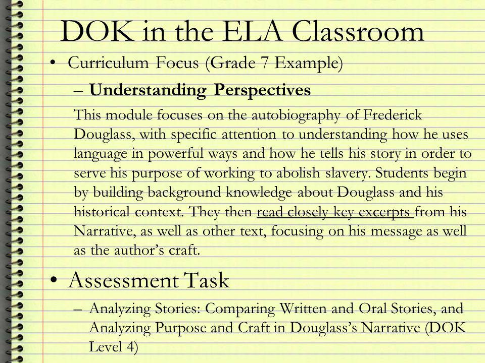 DOK in the ELA Classroom Curriculum Focus (Grade 7 Example) –Understanding Perspectives This module focuses on the autobiography of Frederick Douglass, with specific attention to understanding how he uses language in powerful ways and how he tells his story in order to serve his purpose of working to abolish slavery.