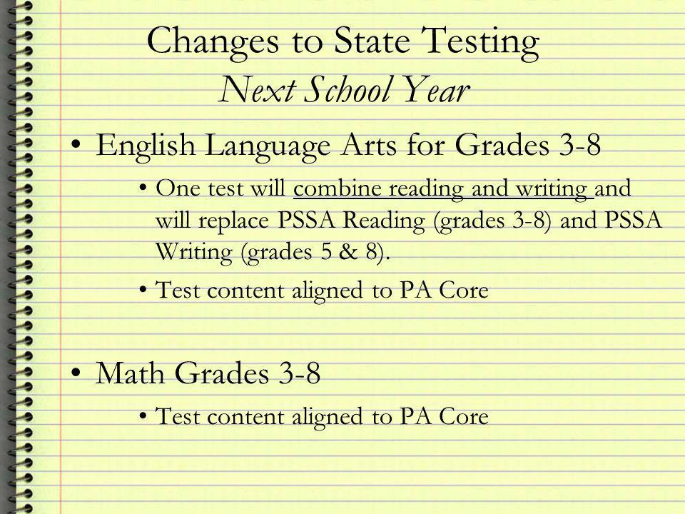 Changes to State Testing Next School Year English Language Arts for Grades 3-8 One test will combine reading and writing and will replace PSSA Reading (grades 3-8) and PSSA Writing (grades 5 & 8).